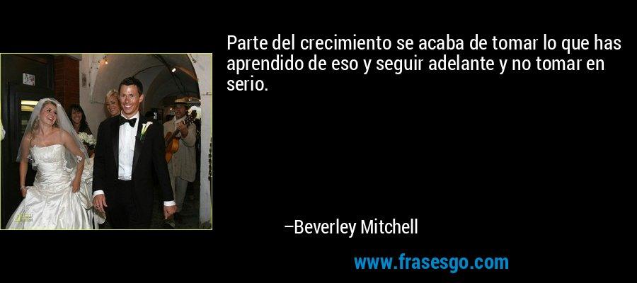 Parte del crecimiento se acaba de tomar lo que has aprendido de eso y seguir adelante y no tomar en serio. – Beverley Mitchell