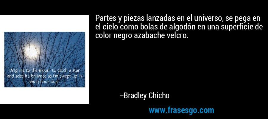 Partes y piezas lanzadas en el universo, se pega en el cielo como bolas de algodón en una superficie de color negro azabache velcro. – Bradley Chicho