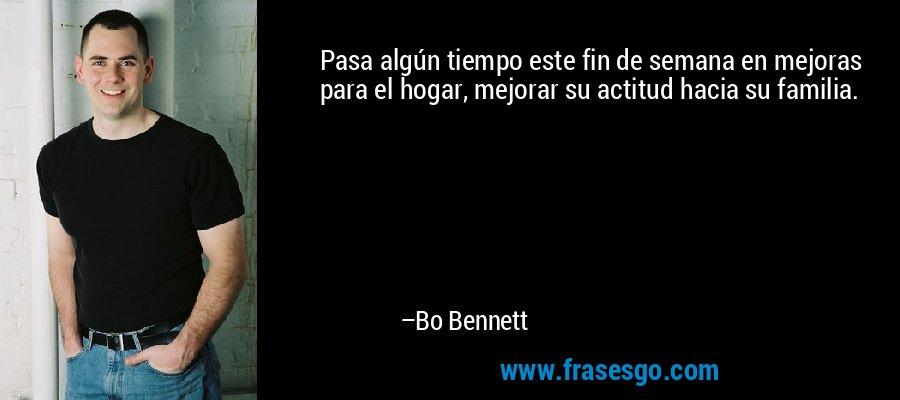 Pasa algún tiempo este fin de semana en mejoras para el hogar, mejorar su actitud hacia su familia. – Bo Bennett