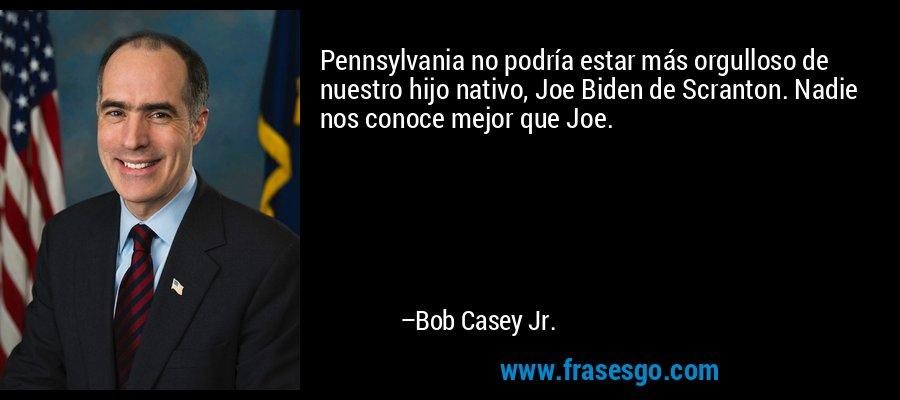 Pennsylvania no podría estar más orgulloso de nuestro hijo nativo, Joe Biden de Scranton. Nadie nos conoce mejor que Joe. – Bob Casey Jr.