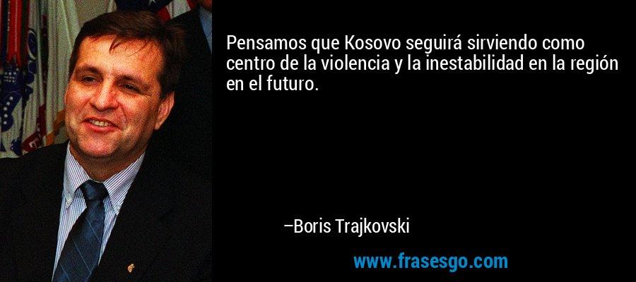 Pensamos que Kosovo seguirá sirviendo como centro de la violencia y la inestabilidad en la región en el futuro. – Boris Trajkovski