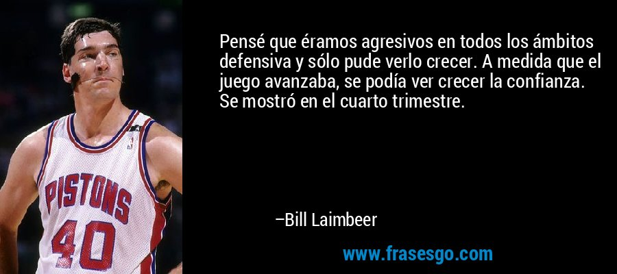 Pensé que éramos agresivos en todos los ámbitos defensiva y sólo pude verlo crecer. A medida que el juego avanzaba, se podía ver crecer la confianza. Se mostró en el cuarto trimestre. – Bill Laimbeer