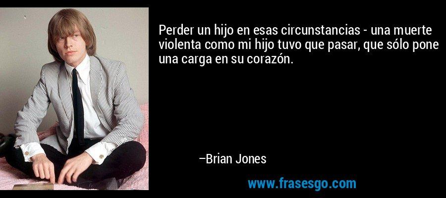 Perder un hijo en esas circunstancias - una muerte violenta como mi hijo tuvo que pasar, que sólo pone una carga en su corazón. – Brian Jones