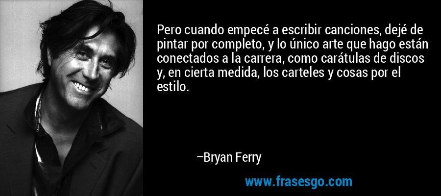 Pero cuando empecé a escribir canciones, dejé de pintar por completo, y lo único arte que hago están conectados a la carrera, como carátulas de discos y, en cierta medida, los carteles y cosas por el estilo. – Bryan Ferry