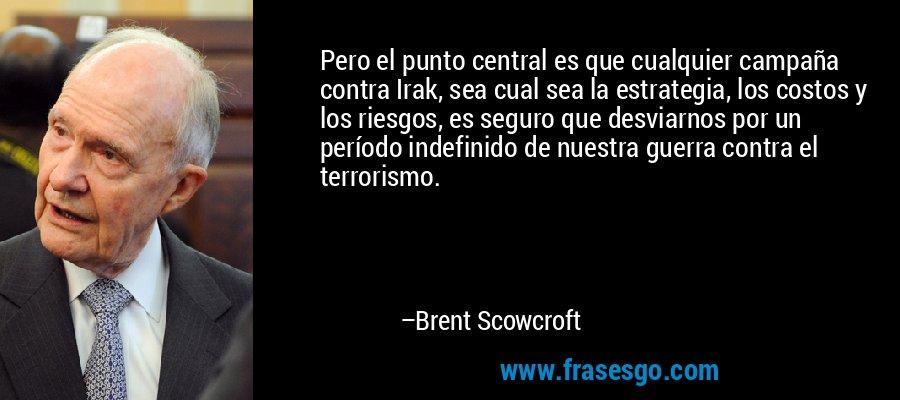 Pero el punto central es que cualquier campaña contra Irak, sea cual sea la estrategia, los costos y los riesgos, es seguro que desviarnos por un período indefinido de nuestra guerra contra el terrorismo. – Brent Scowcroft