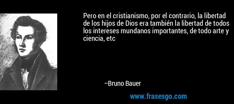 Pero en el cristianismo, por el contrario, la libertad de los hijos de Dios era también la libertad de todos los intereses mundanos importantes, de todo arte y ciencia, etc – Bruno Bauer