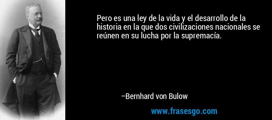 Pero es una ley de la vida y el desarrollo de la historia en la que dos civilizaciones nacionales se reúnen en su lucha por la supremacía. – Bernhard von Bulow