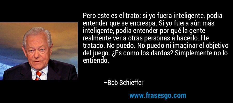 Pero este es el trato: si yo fuera inteligente, podía entender que se encrespa. Si yo fuera aún más inteligente, podía entender por qué la gente realmente ver a otras personas a hacerlo. He tratado. No puedo. No puedo ni imaginar el objetivo del juego. ¿Es como los dardos? Simplemente no lo entiendo. – Bob Schieffer