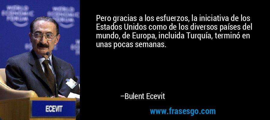 Pero gracias a los esfuerzos, la iniciativa de los Estados Unidos como de los diversos países del mundo, de Europa, incluida Turquía, terminó en unas pocas semanas. – Bulent Ecevit