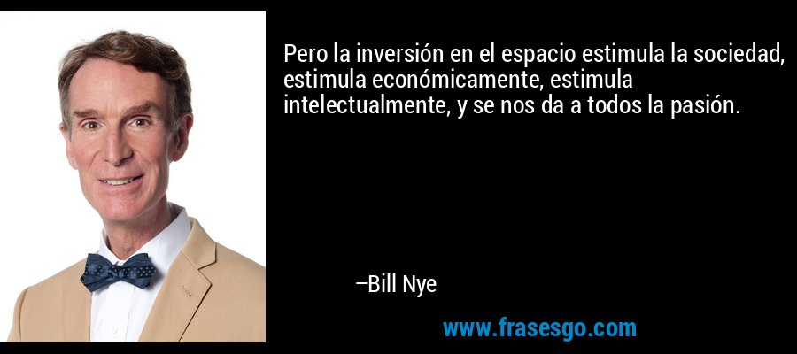 Pero la inversión en el espacio estimula la sociedad, estimula económicamente, estimula intelectualmente, y se nos da a todos la pasión. – Bill Nye