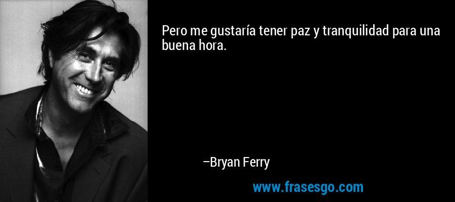 Pero me gustaría tener paz y tranquilidad para una buena hora. – Bryan Ferry