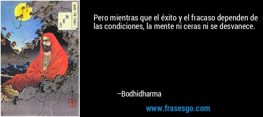 Pero mientras que el éxito y el fracaso dependen de las condiciones, la mente ni ceras ni se desvanece. – Bodhidharma
