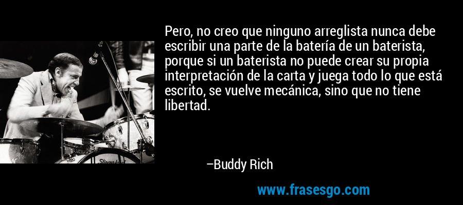 Pero, no creo que ninguno arreglista nunca debe escribir una parte de la batería de un baterista, porque si un baterista no puede crear su propia interpretación de la carta y juega todo lo que está escrito, se vuelve mecánica, sino que no tiene libertad. – Buddy Rich
