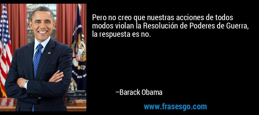 Pero no creo que nuestras acciones de todos modos violan la Resolución de Poderes de Guerra, la respuesta es no. – Barack Obama