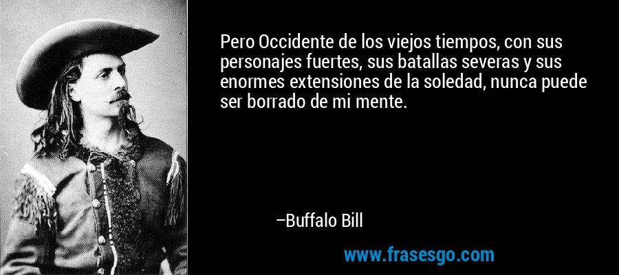 Pero Occidente de los viejos tiempos, con sus personajes fuertes, sus batallas severas y sus enormes extensiones de la soledad, nunca puede ser borrado de mi mente. – Buffalo Bill
