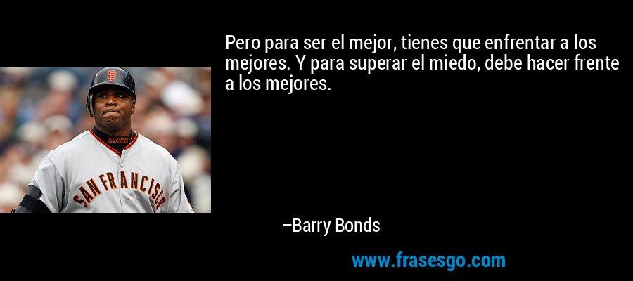Pero para ser el mejor, tienes que enfrentar a los mejores. Y para superar el miedo, debe hacer frente a los mejores. – Barry Bonds