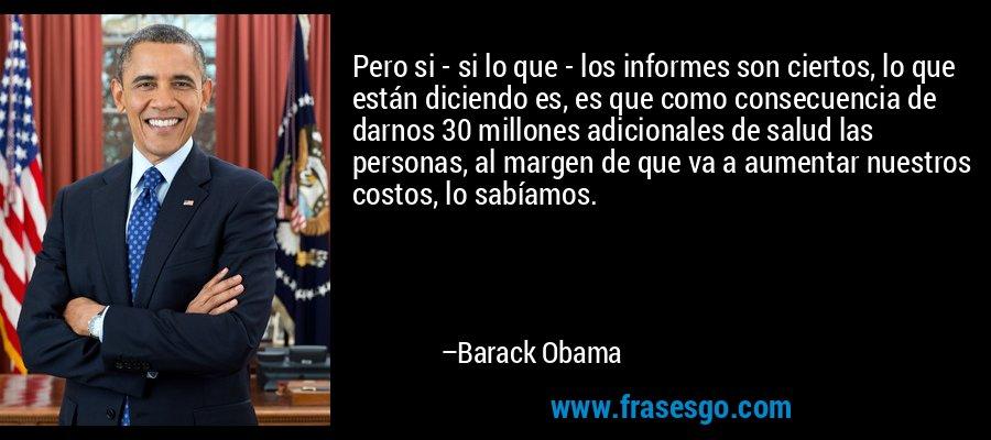 Pero si - si lo que - los informes son ciertos, lo que están diciendo es, es que como consecuencia de darnos 30 millones adicionales de salud las personas, al margen de que va a aumentar nuestros costos, lo sabíamos. – Barack Obama