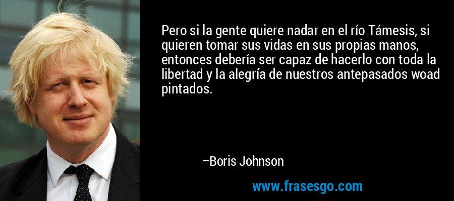 Pero si la gente quiere nadar en el río Támesis, si quieren tomar sus vidas en sus propias manos, entonces debería ser capaz de hacerlo con toda la libertad y la alegría de nuestros antepasados woad pintados. – Boris Johnson