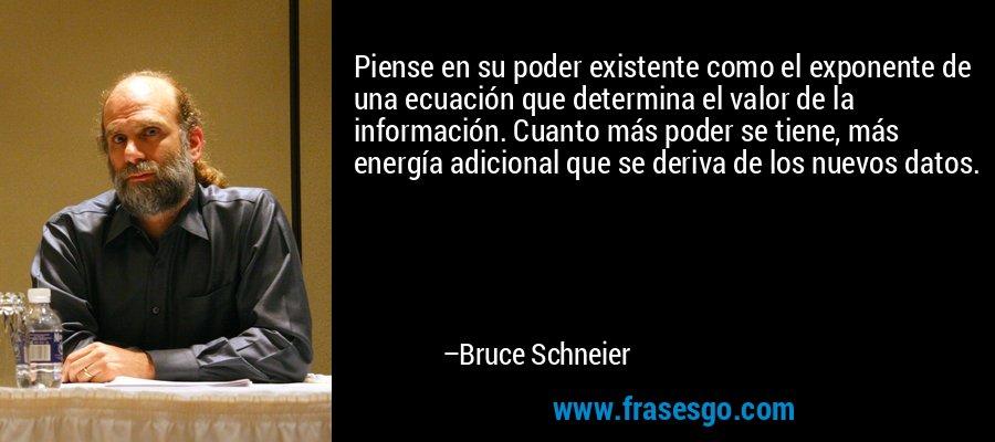 Piense en su poder existente como el exponente de una ecuación que determina el valor de la información. Cuanto más poder se tiene, más energía adicional que se deriva de los nuevos datos. – Bruce Schneier