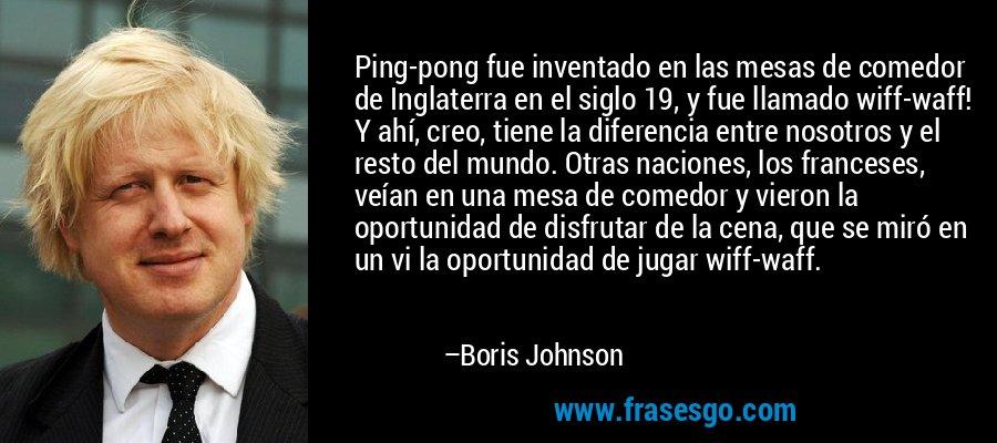 Ping-pong fue inventado en las mesas de comedor de Inglaterra en el siglo 19, y fue llamado wiff-waff! Y ahí, creo, tiene la diferencia entre nosotros y el resto del mundo. Otras naciones, los franceses, veían en una mesa de comedor y vieron la oportunidad de disfrutar de la cena, que se miró en un vi la oportunidad de jugar wiff-waff. – Boris Johnson