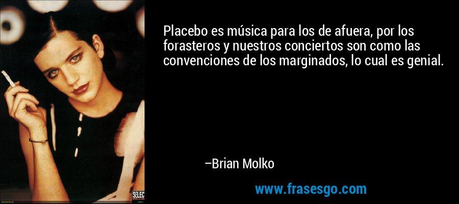 Placebo es música para los de afuera, por los forasteros y nuestros conciertos son como las convenciones de los marginados, lo cual es genial. – Brian Molko