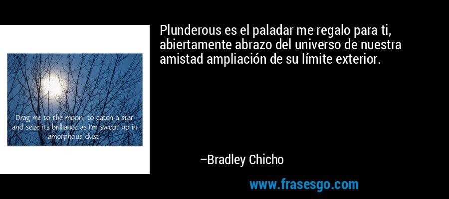 Plunderous es el paladar me regalo para ti, abiertamente abrazo del universo de nuestra amistad ampliación de su límite exterior. – Bradley Chicho