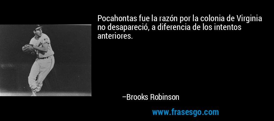 Pocahontas fue la razón por la colonia de Virginia no desapareció, a diferencia de los intentos anteriores. – Brooks Robinson