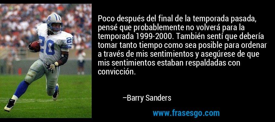 Poco después del final de la temporada pasada, pensé que probablemente no volverá para la temporada 1999-2000. También sentí que debería tomar tanto tiempo como sea posible para ordenar a través de mis sentimientos y asegúrese de que mis sentimientos estaban respaldadas con convicción. – Barry Sanders