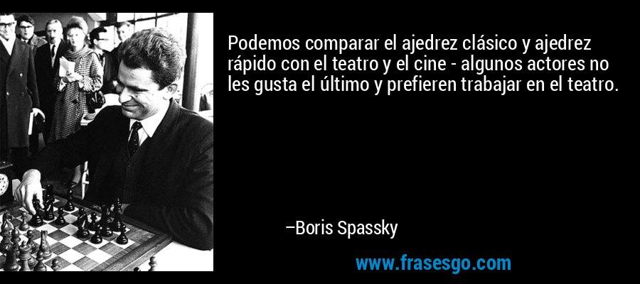 Podemos comparar el ajedrez clásico y ajedrez rápido con el teatro y el cine - algunos actores no les gusta el último y prefieren trabajar en el teatro. – Boris Spassky