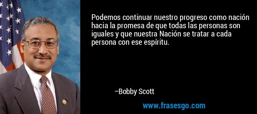 Podemos continuar nuestro progreso como nación hacia la promesa de que todas las personas son iguales y que nuestra Nación se tratar a cada persona con ese espíritu. – Bobby Scott
