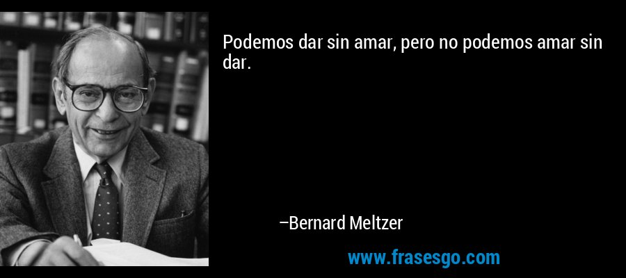 Podemos dar sin amar, pero no podemos amar sin dar. – Bernard Meltzer