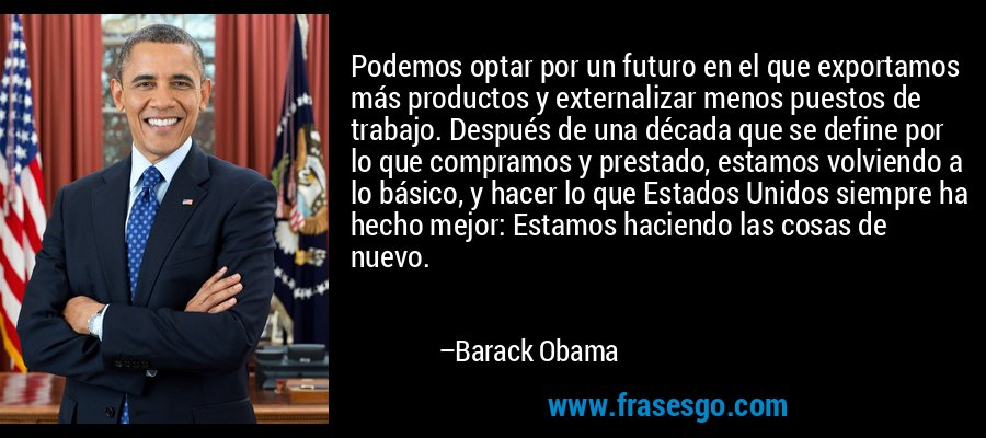 Podemos optar por un futuro en el que exportamos más productos y externalizar menos puestos de trabajo. Después de una década que se define por lo que compramos y prestado, estamos volviendo a lo básico, y hacer lo que Estados Unidos siempre ha hecho mejor: Estamos haciendo las cosas de nuevo. – Barack Obama