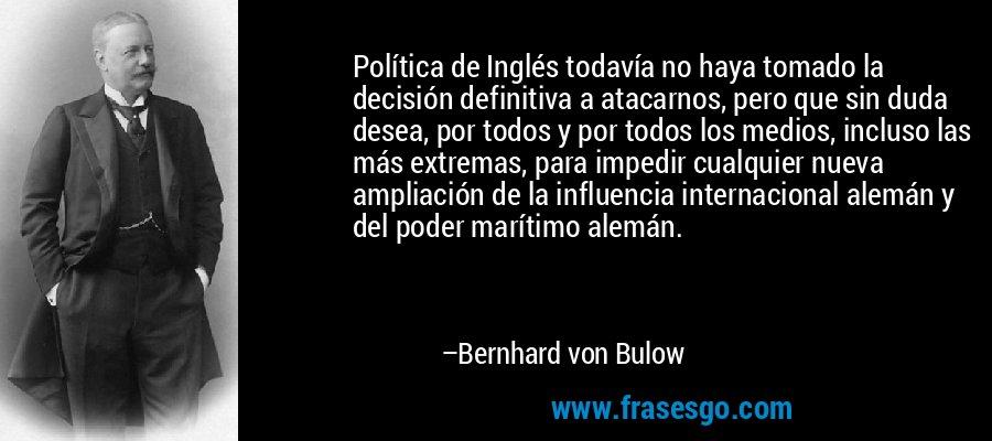 Política de Inglés todavía no haya tomado la decisión definitiva a atacarnos, pero que sin duda desea, por todos y por todos los medios, incluso las más extremas, para impedir cualquier nueva ampliación de la influencia internacional alemán y del poder marítimo alemán. – Bernhard von Bulow