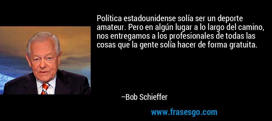 Política estadounidense solía ser un deporte amateur. Pero en algún lugar a lo largo del camino, nos entregamos a los profesionales de todas las cosas que la gente solía hacer de forma gratuita. – Bob Schieffer