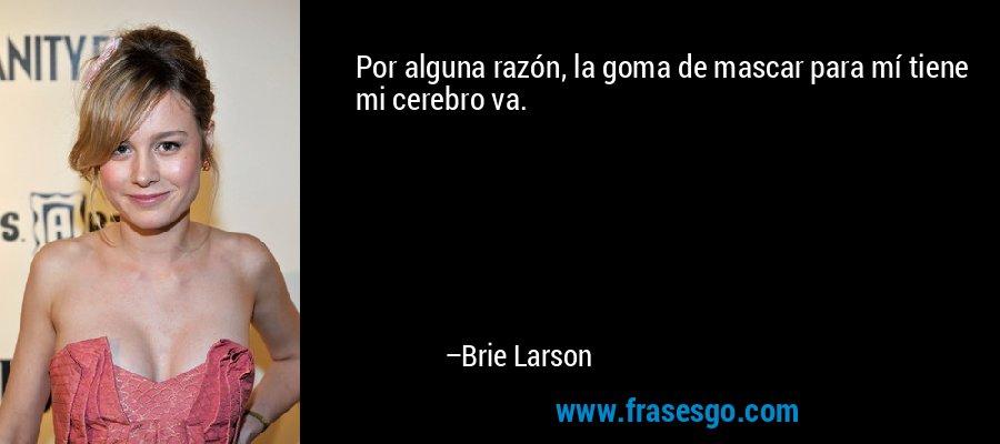 Por alguna razón, la goma de mascar para mí tiene mi cerebro va. – Brie Larson