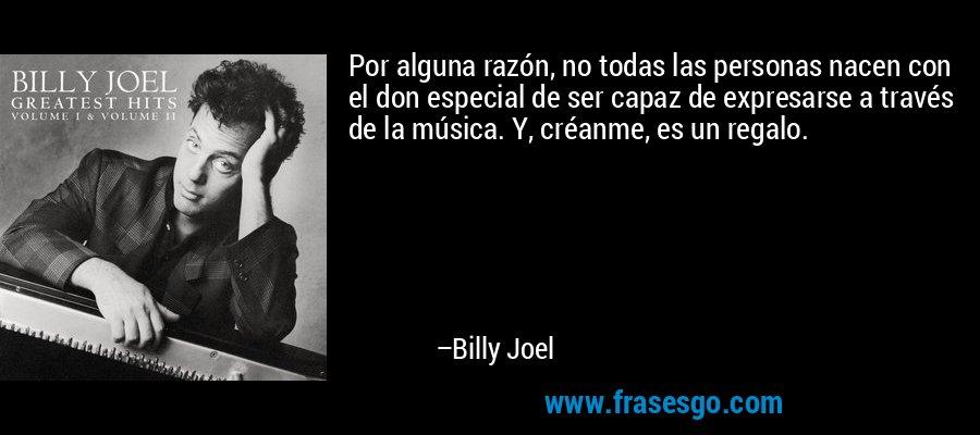 Por alguna razón, no todas las personas nacen con el don especial de ser capaz de expresarse a través de la música. Y, créanme, es un regalo. – Billy Joel