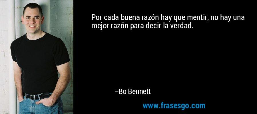 Por cada buena razón hay que mentir, no hay una mejor razón para decir la verdad. – Bo Bennett