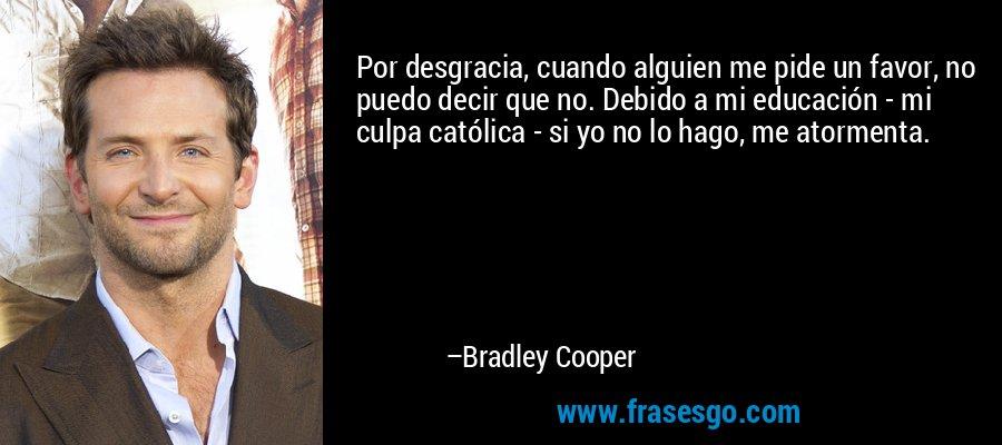 Por desgracia, cuando alguien me pide un favor, no puedo decir que no. Debido a mi educación - mi culpa católica - si yo no lo hago, me atormenta. – Bradley Cooper