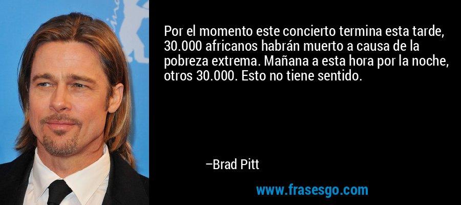 Por el momento este concierto termina esta tarde, 30.000 africanos habrán muerto a causa de la pobreza extrema. Mañana a esta hora por la noche, otros 30.000. Esto no tiene sentido. – Brad Pitt