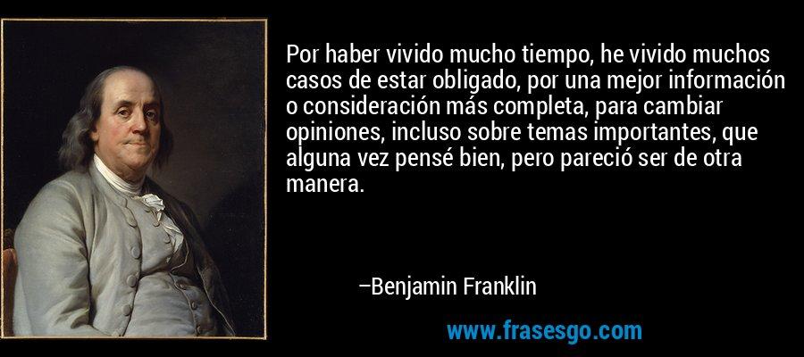 Por haber vivido mucho tiempo, he vivido muchos casos de estar obligado, por una mejor información o consideración más completa, para cambiar opiniones, incluso sobre temas importantes, que alguna vez pensé bien, pero pareció ser de otra manera. – Benjamin Franklin