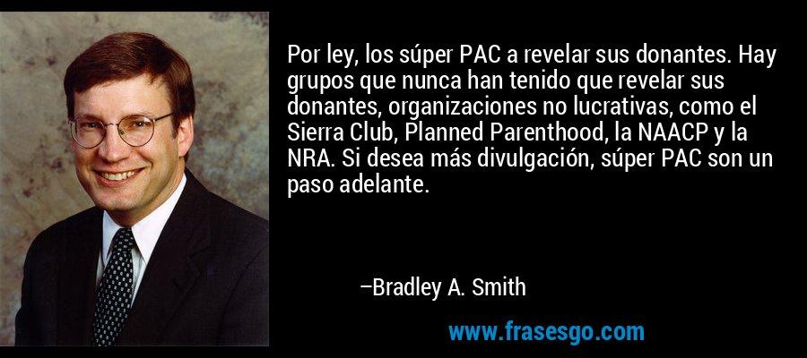 Por ley, los súper PAC a revelar sus donantes. Hay grupos que nunca han tenido que revelar sus donantes, organizaciones no lucrativas, como el Sierra Club, Planned Parenthood, la NAACP y la NRA. Si desea más divulgación, súper PAC son un paso adelante. – Bradley A. Smith