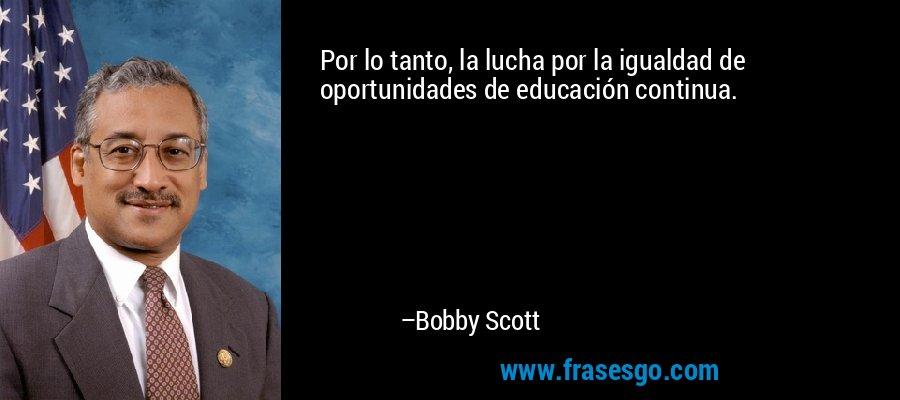 Por lo tanto, la lucha por la igualdad de oportunidades de educación continua. – Bobby Scott