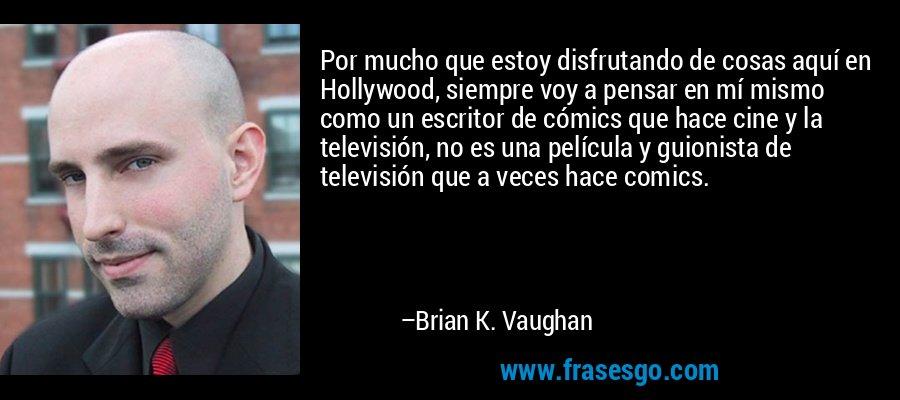 Por mucho que estoy disfrutando de cosas aquí en Hollywood, siempre voy a pensar en mí mismo como un escritor de cómics que hace cine y la televisión, no es una película y guionista de televisión que a veces hace comics. – Brian K. Vaughan