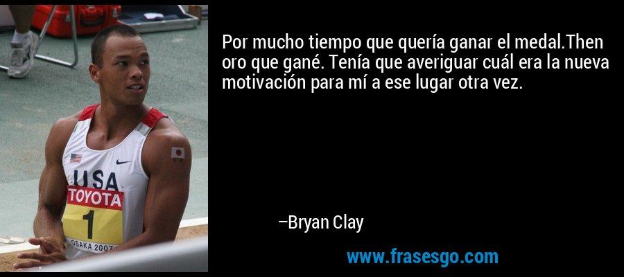 Por mucho tiempo que quería ganar el medal.Then oro que gané. Tenía que averiguar cuál era la nueva motivación para mí a ese lugar otra vez. – Bryan Clay