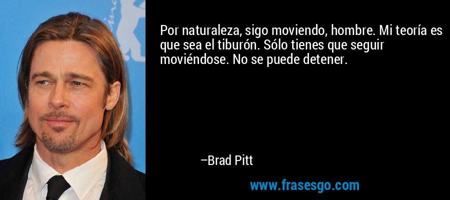 Por naturaleza, sigo moviendo, hombre. Mi teoría es que sea el tiburón. Sólo tienes que seguir moviéndose. No se puede detener. – Brad Pitt