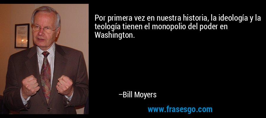 Por primera vez en nuestra historia, la ideología y la teología tienen el monopolio del poder en Washington. – Bill Moyers