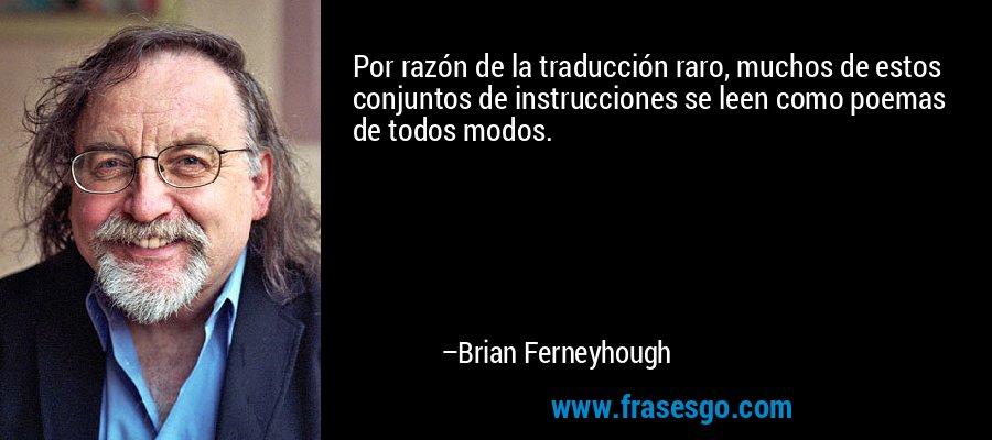 Por razón de la traducción raro, muchos de estos conjuntos de instrucciones se leen como poemas de todos modos. – Brian Ferneyhough