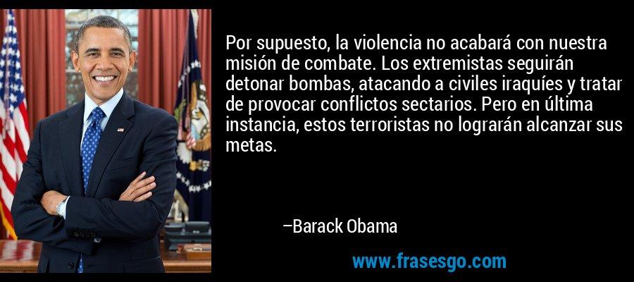Por supuesto, la violencia no acabará con nuestra misión de combate. Los extremistas seguirán detonar bombas, atacando a civiles iraquíes y tratar de provocar conflictos sectarios. Pero en última instancia, estos terroristas no lograrán alcanzar sus metas. – Barack Obama