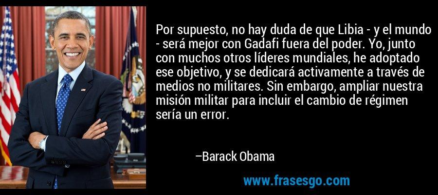 Por supuesto, no hay duda de que Libia - y el mundo - será mejor con Gadafi fuera del poder. Yo, junto con muchos otros líderes mundiales, he adoptado ese objetivo, y se dedicará activamente a través de medios no militares. Sin embargo, ampliar nuestra misión militar para incluir el cambio de régimen sería un error. – Barack Obama