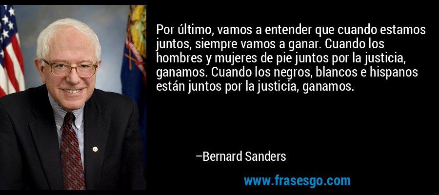Por último, vamos a entender que cuando estamos juntos, siempre vamos a ganar. Cuando los hombres y mujeres de pie juntos por la justicia, ganamos. Cuando los negros, blancos e hispanos están juntos por la justicia, ganamos. – Bernard Sanders
